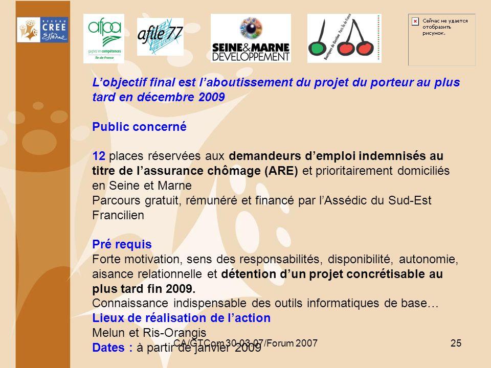 CA/GTCom 30.03.07/Forum 200725 Lobjectif final est laboutissement du projet du porteur au plus tard en décembre 2009 Public concerné 12 places réservé