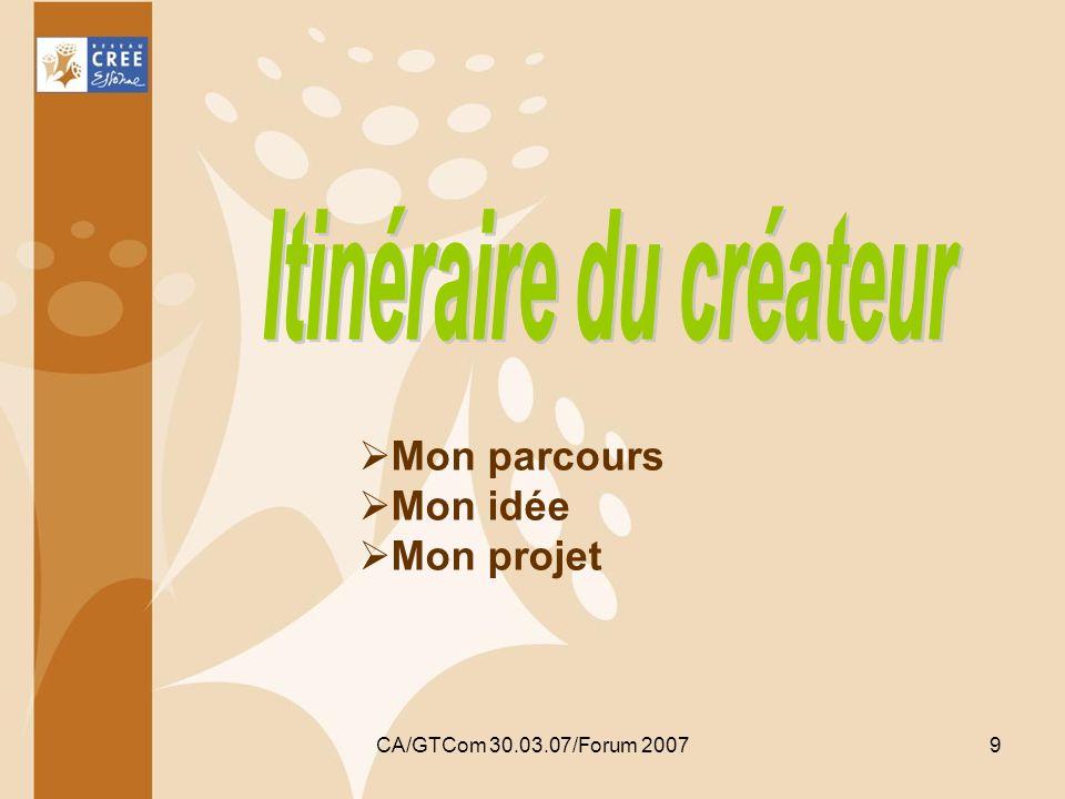 CA/GTCom 30.03.07/Forum 20079 Mon parcours Mon idée Mon projet