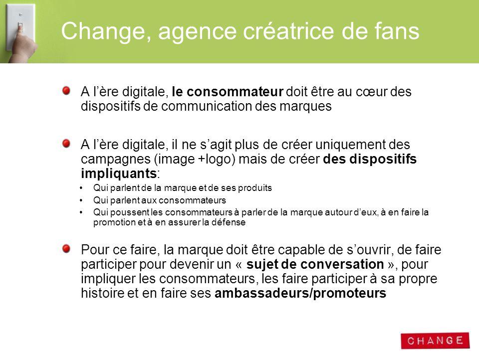 Change, agence créatrice de fans A lère digitale, le consommateur doit être au cœur des dispositifs de communication des marques A lère digitale, il n