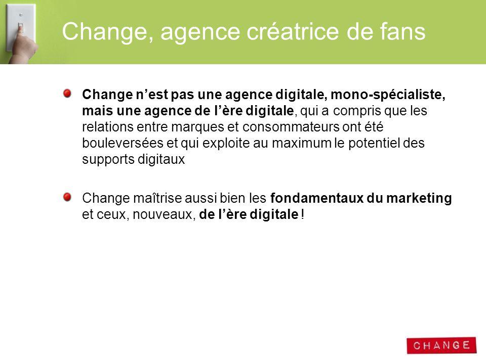 Change, agence créatrice de fans Change nest pas une agence digitale, mono-spécialiste, mais une agence de lère digitale, qui a compris que les relati
