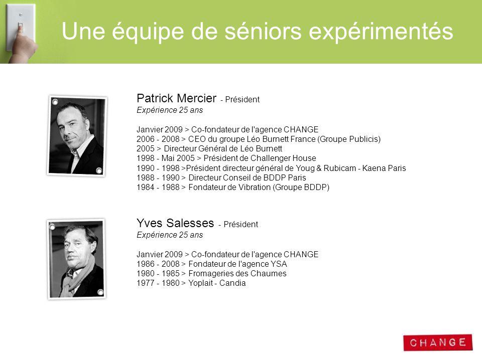 Une équipe de séniors expérimentés Patrick Mercier - Président Expérience 25 ans Janvier 2009 > Co-fondateur de l'agence CHANGE 2006 - 2008 > CEO du g