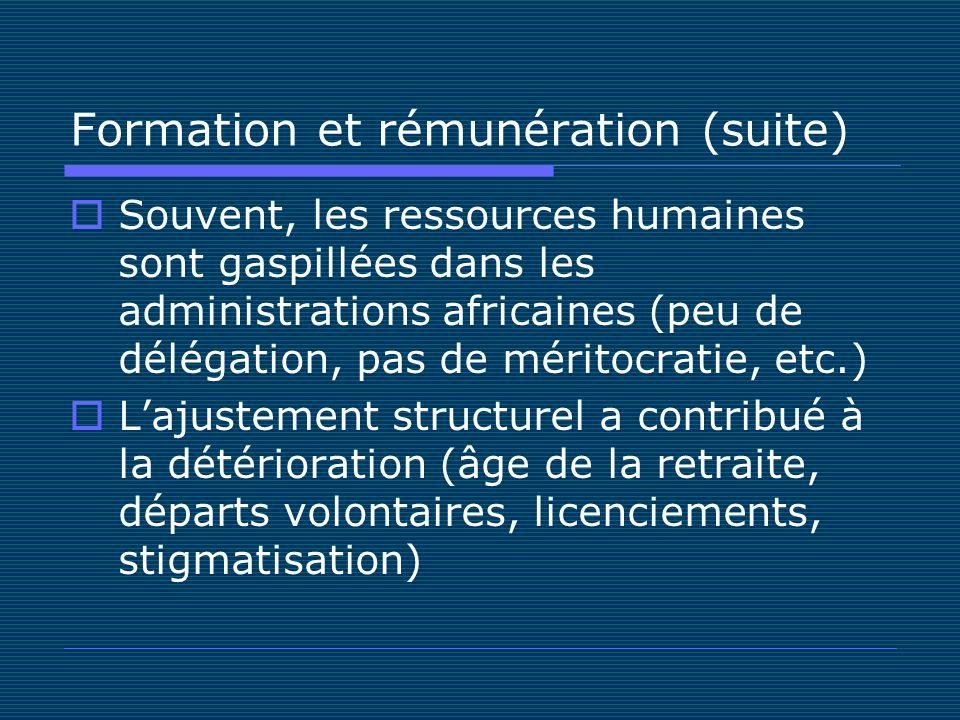 Formation et rémunération (suite) Souvent, les ressources humaines sont gaspillées dans les administrations africaines (peu de délégation, pas de méritocratie, etc.) Lajustement structurel a contribué à la détérioration (âge de la retraite, départs volontaires, licenciements, stigmatisation)
