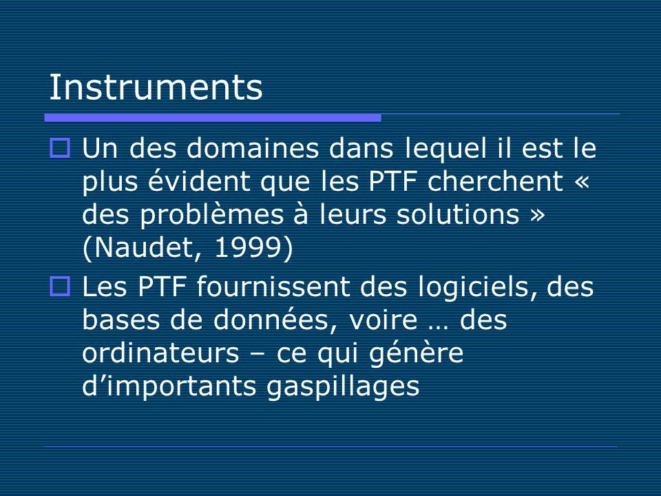 Instruments Un des domaines dans lequel il est le plus évident que les PTF cherchent « des problèmes à leurs solutions » (Naudet, 1999) Les PTF fournissent des logiciels, des bases de données, voire … des ordinateurs – ce qui génère dimportants gaspillages