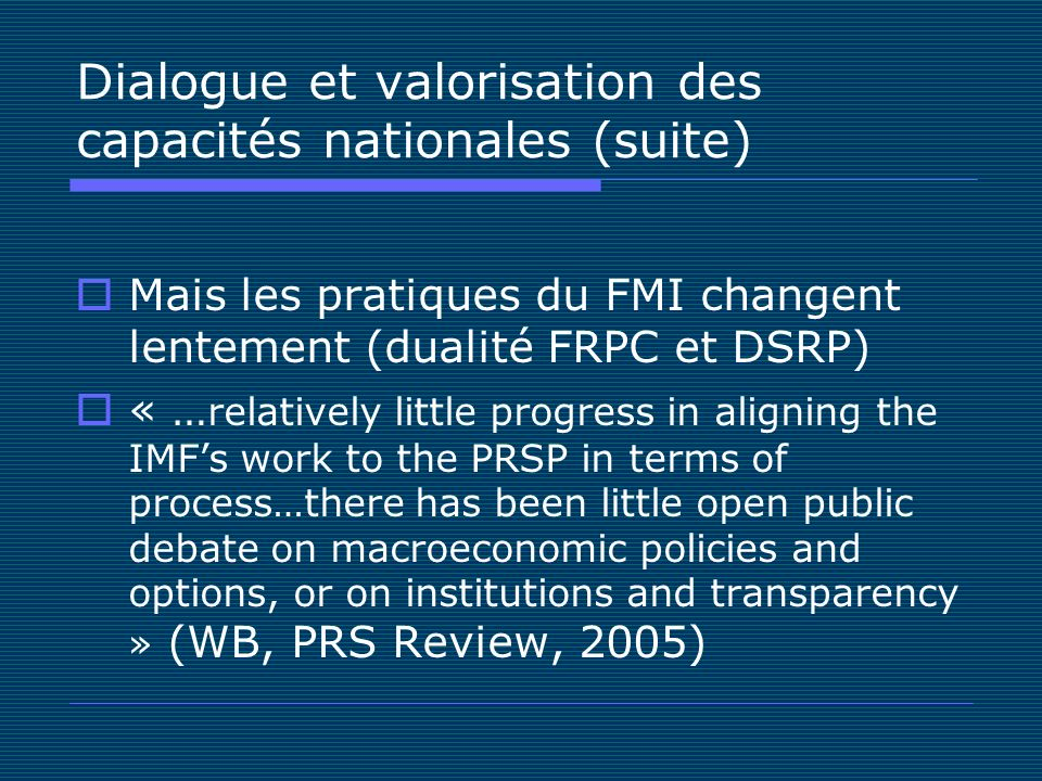 Dialogue et valorisation des capacités nationales (suite) Mais les pratiques du FMI changent lentement (dualité FRPC et DSRP) « … relatively little progress in aligning the IMFs work to the PRSP in terms of process…there has been little open public debate on macroeconomic policies and options, or on institutions and transparency » (WB, PRS Review, 2005)