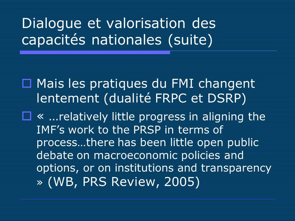 Dialogue et valorisation des capacités nationales (suite) Mais les pratiques du FMI changent lentement (dualité FRPC et DSRP) « … relatively little pr