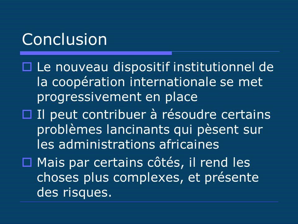 Conclusion Le nouveau dispositif institutionnel de la coopération internationale se met progressivement en place Il peut contribuer à résoudre certains problèmes lancinants qui pèsent sur les administrations africaines Mais par certains côtés, il rend les choses plus complexes, et présente des risques.