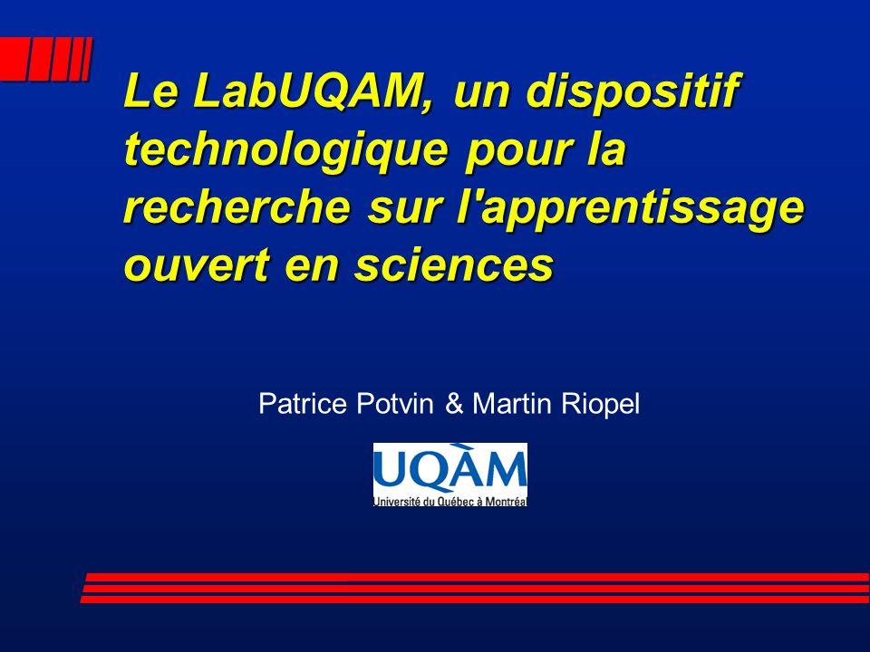 Le LabUQAM, un dispositif technologique pour la recherche sur l apprentissage ouvert en sciences Patrice Potvin & Martin Riopel