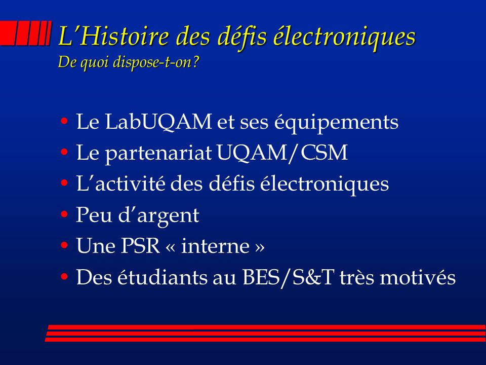 Le LabUQAM et ses équipements Le partenariat UQAM/CSM Lactivité des défis électroniques Peu dargent Une PSR « interne » Des étudiants au BES/S&T très motivés LHistoire des défis électroniques De quoi dispose-t-on