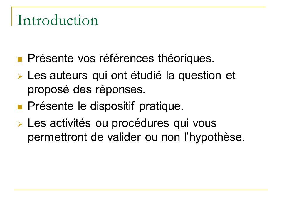 Introduction Présente vos références théoriques. Les auteurs qui ont étudié la question et proposé des réponses. Présente le dispositif pratique. Les