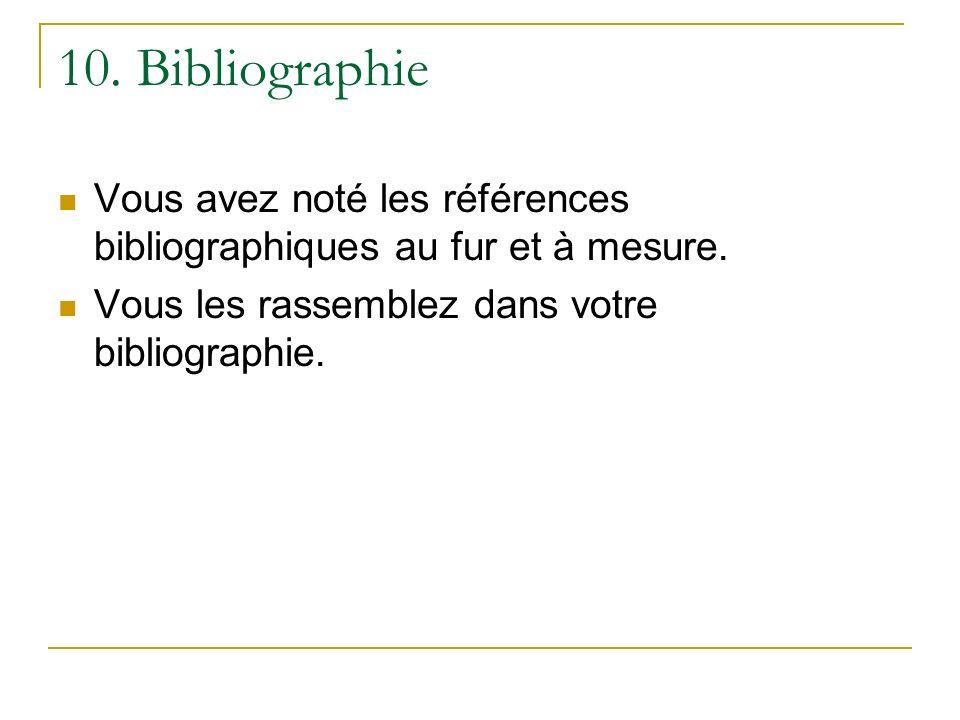 10. Bibliographie Vous avez noté les références bibliographiques au fur et à mesure. Vous les rassemblez dans votre bibliographie.