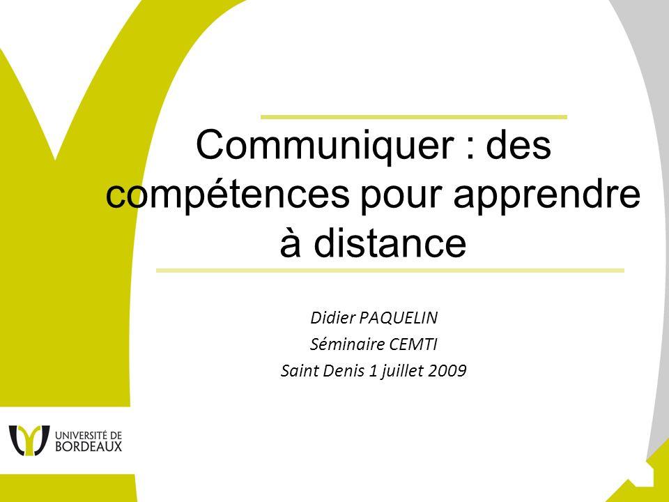 1 Communiquer : des compétences pour apprendre à distance Didier PAQUELIN Séminaire CEMTI Saint Denis 1 juillet 2009