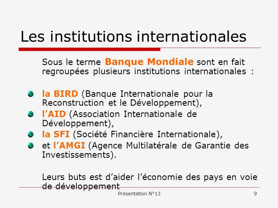 Présentation N°1310 Les institutions internationales La BIRD, créée en 1945 à Bretton Woods, et sa filiale lAID, veulent aider les PVD en leur proposant des ressources financières adaptées, en finançant des projets de développement (agriculture, infrastructures, scolarisation...), et en prodiguant des conseils.