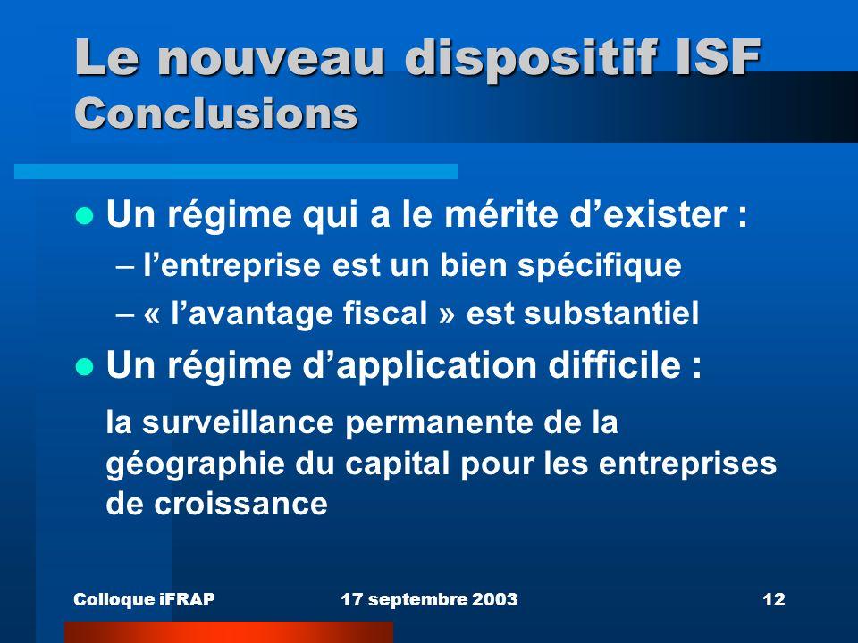 Colloque iFRAP17 septembre 200312 Le nouveau dispositif ISF Conclusions Un régime qui a le mérite dexister : –lentreprise est un bien spécifique –« lavantage fiscal » est substantiel Un régime dapplication difficile : la surveillance permanente de la géographie du capital pour les entreprises de croissance