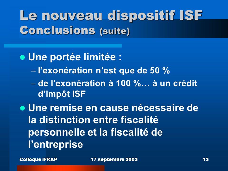 Colloque iFRAP17 septembre 200313 Le nouveau dispositif ISF Conclusions (suite) Une portée limitée : –lexonération nest que de 50 % –de lexonération à 100 %… à un crédit dimpôt ISF Une remise en cause nécessaire de la distinction entre fiscalité personnelle et la fiscalité de lentreprise