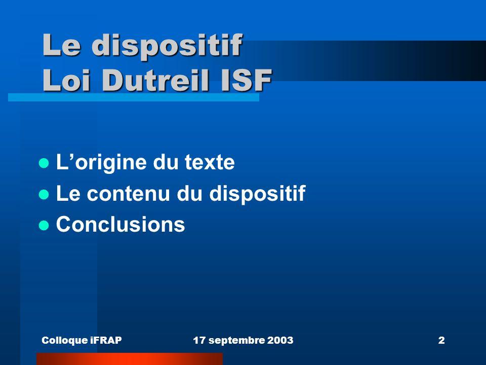 Colloque iFRAP17 septembre 20032 Le dispositif Loi Dutreil ISF Lorigine du texte Le contenu du dispositif Conclusions