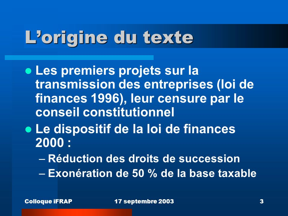 Colloque iFRAP17 septembre 20033 Lorigine du texte Les premiers projets sur la transmission des entreprises (loi de finances 1996), leur censure par le conseil constitutionnel Le dispositif de la loi de finances 2000 : –Réduction des droits de succession –Exonération de 50 % de la base taxable