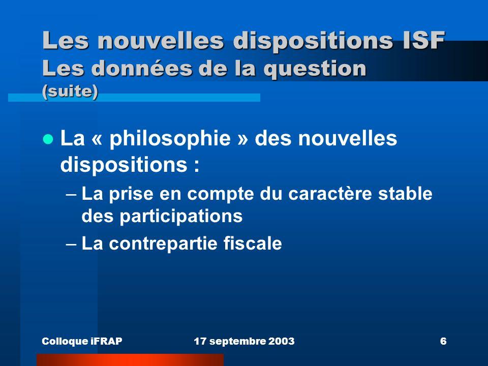 Colloque iFRAP17 septembre 20036 Les nouvelles dispositions ISF Les données de la question (suite) La « philosophie » des nouvelles dispositions : –La prise en compte du caractère stable des participations –La contrepartie fiscale