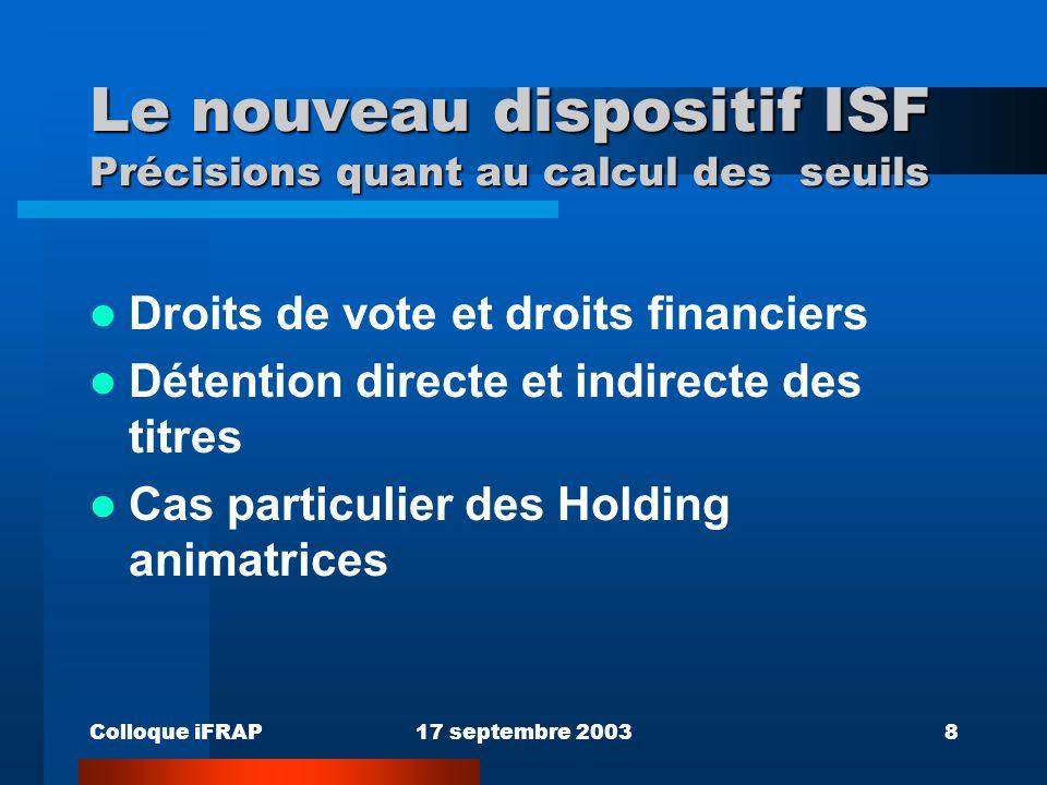 Colloque iFRAP17 septembre 20038 Le nouveau dispositif ISF Précisions quant au calcul des seuils Droits de vote et droits financiers Détention directe et indirecte des titres Cas particulier des Holding animatrices