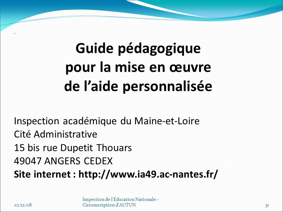 Guide pédagogique pour la mise en œuvre de laide personnalisée Inspection académique du Maine-et-Loire Cité Administrative 15 bis rue Dupetit Thouars 49047 ANGERS CEDEX Site internet : http://www.ia49.ac-nantes.fr/ 02/12/0831 Inspection de l Education Nationale - Circonscription d AUTUN