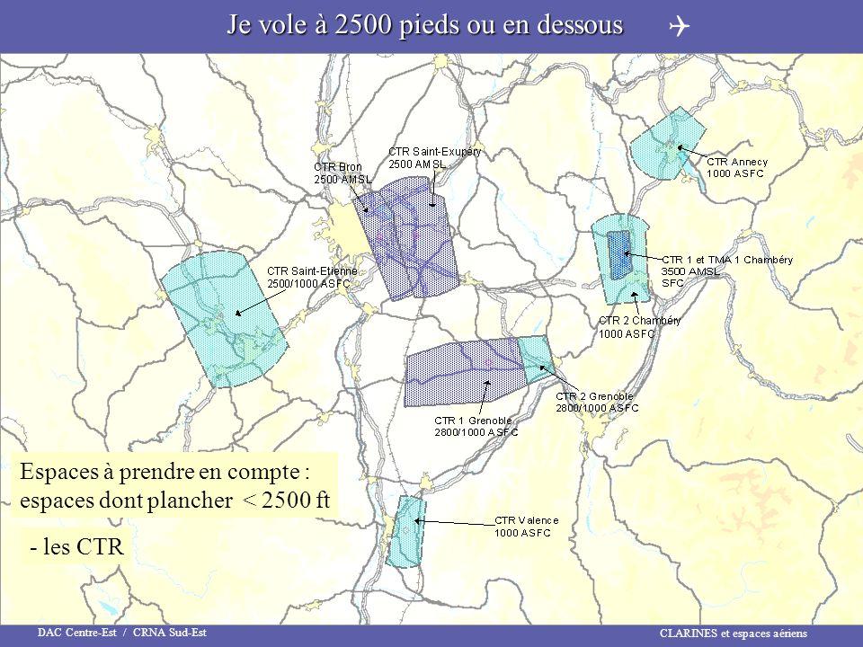 CLARINES et espaces aériens DAC Centre-Est / CRNA Sud-Est Je vole à 2500 pieds ou en dessous Espaces à prendre en compte : espaces dont plancher < 250