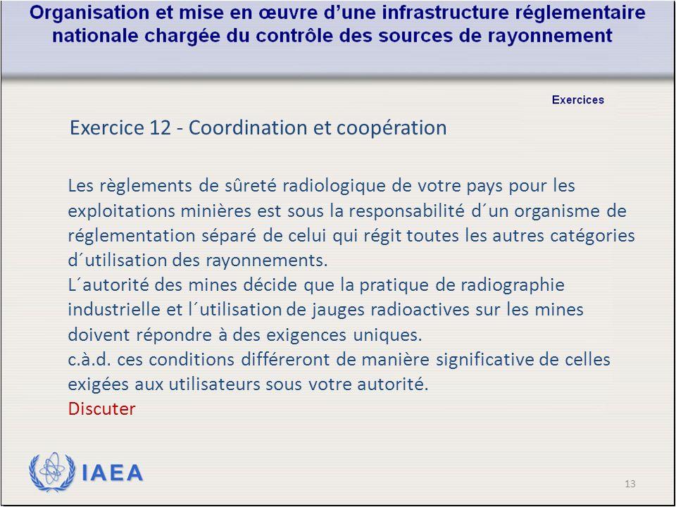 13 Exercice 12 - Coordination et coopération Les règlements de sûreté radiologique de votre pays pour les exploitations minières est sous la responsabilité d´un organisme de réglementation séparé de celui qui régit toutes les autres catégories d´utilisation des rayonnements.