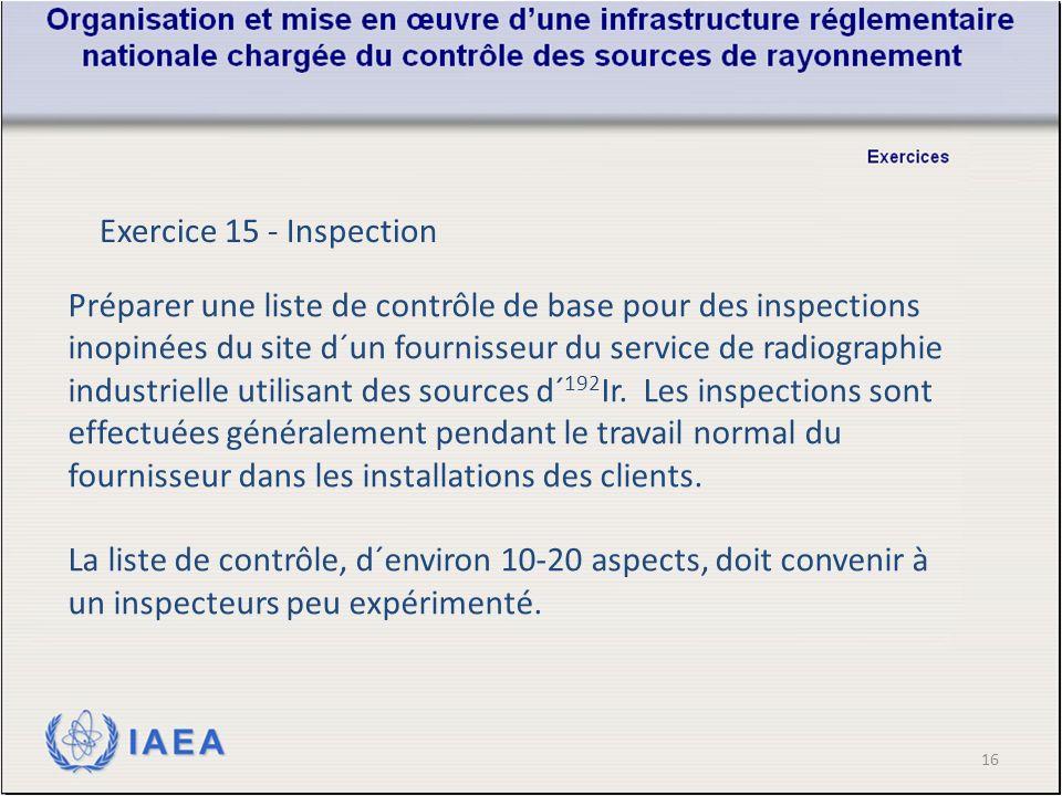 16 Exercice 15 - Inspection Préparer une liste de contrôle de base pour des inspections inopinées du site d´un fournisseur du service de radiographie industrielle utilisant des sources d´ 192 Ir.