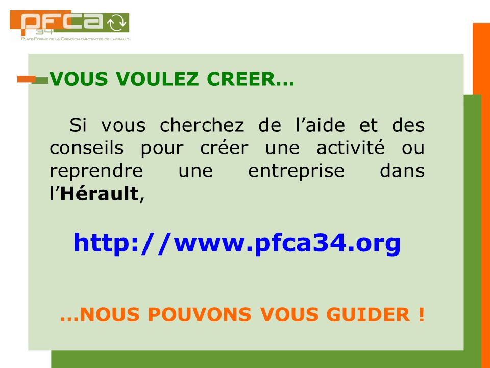 VOUS VOULEZ CREER… Si vous cherchez de laide et des conseils pour créer une activité ou reprendre une entreprise dans lHérault, http://www.pfca34.org