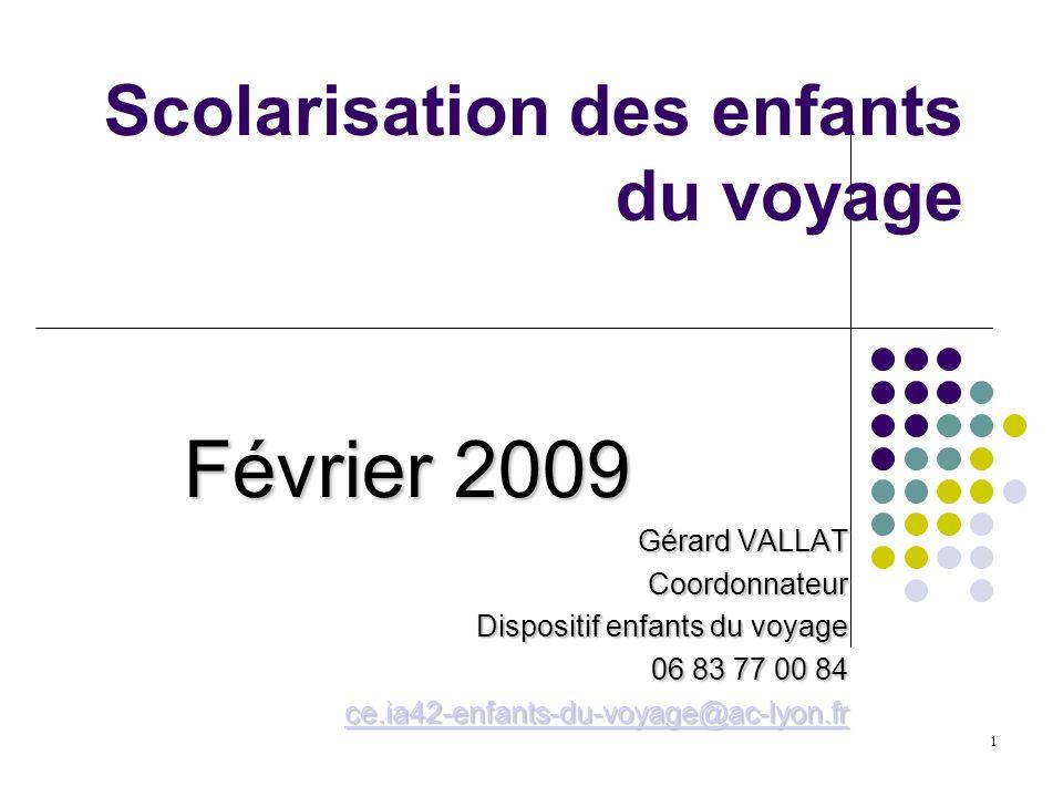 1 Scolarisation des enfants du voyage Février 2009 Gérard VALLAT Coordonnateur Dispositif enfants du voyage Dispositif enfants du voyage 06 83 77 00 8