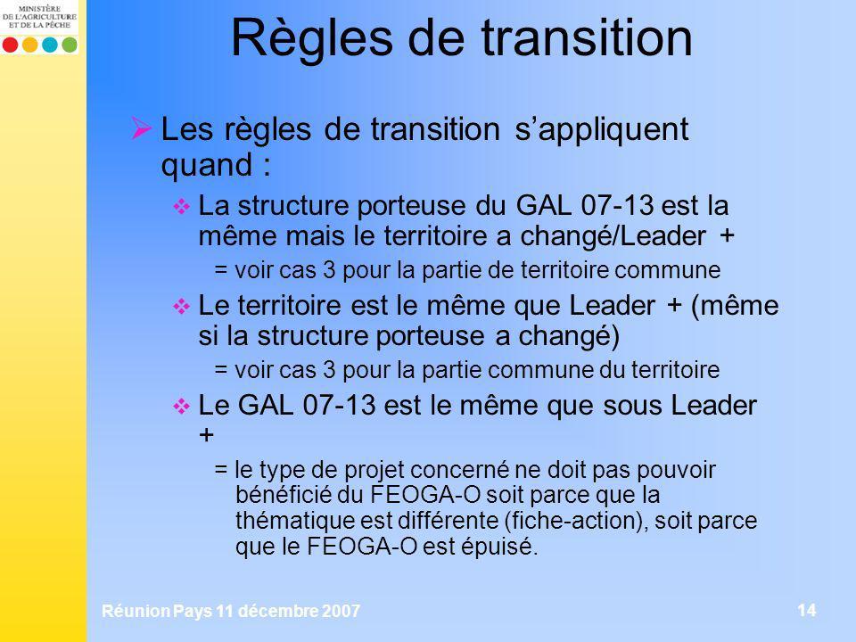Réunion Pays 11 décembre 2007 14 Règles de transition Les règles de transition sappliquent quand : La structure porteuse du GAL 07-13 est la même mais