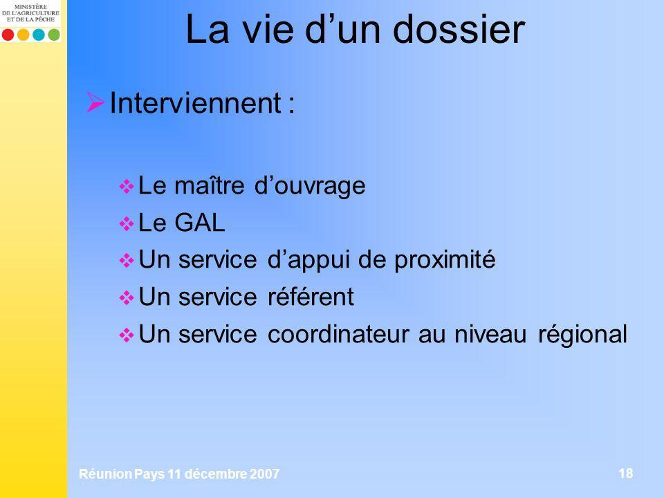 Réunion Pays 11 décembre 2007 18 La vie dun dossier Interviennent : Le maître douvrage Le GAL Un service dappui de proximité Un service référent Un se