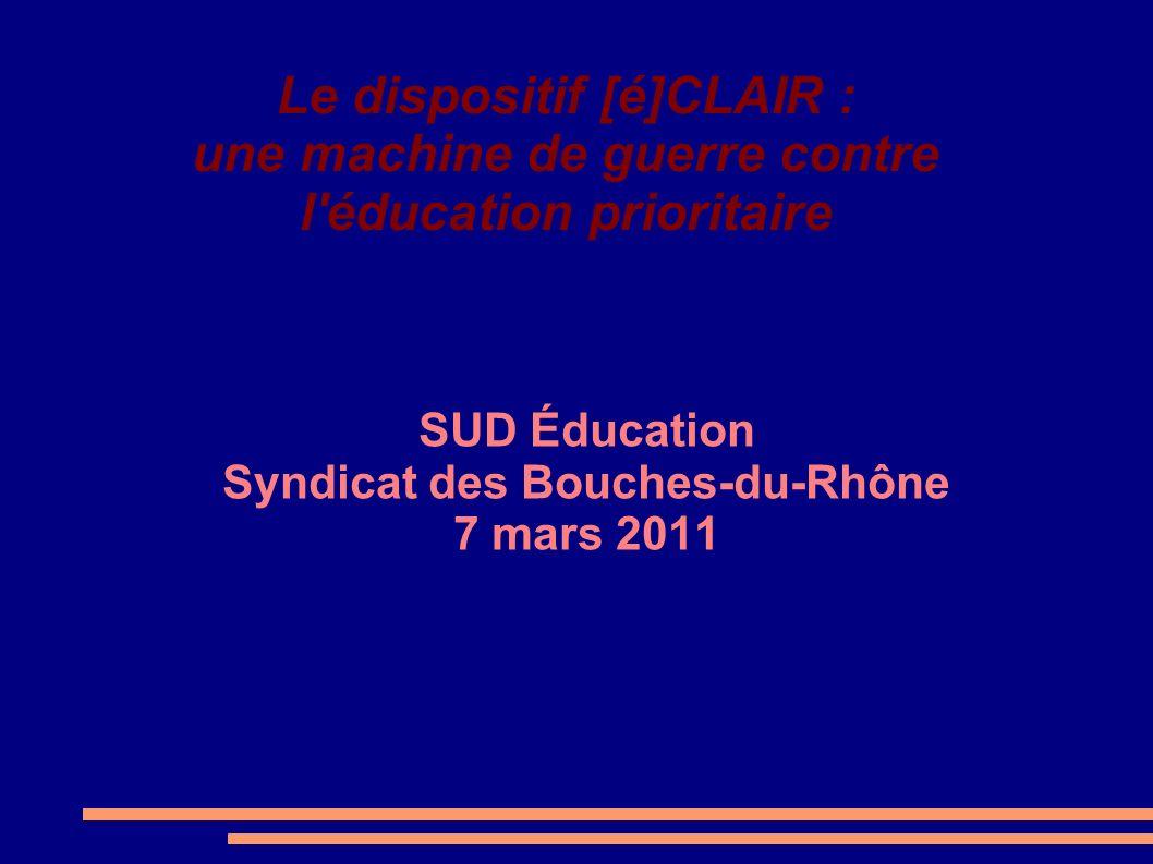 Le dispositif [é]CLAIR : une machine de guerre contre l'éducation prioritaire SUD Éducation Syndicat des Bouches-du-Rhône 7 mars 2011