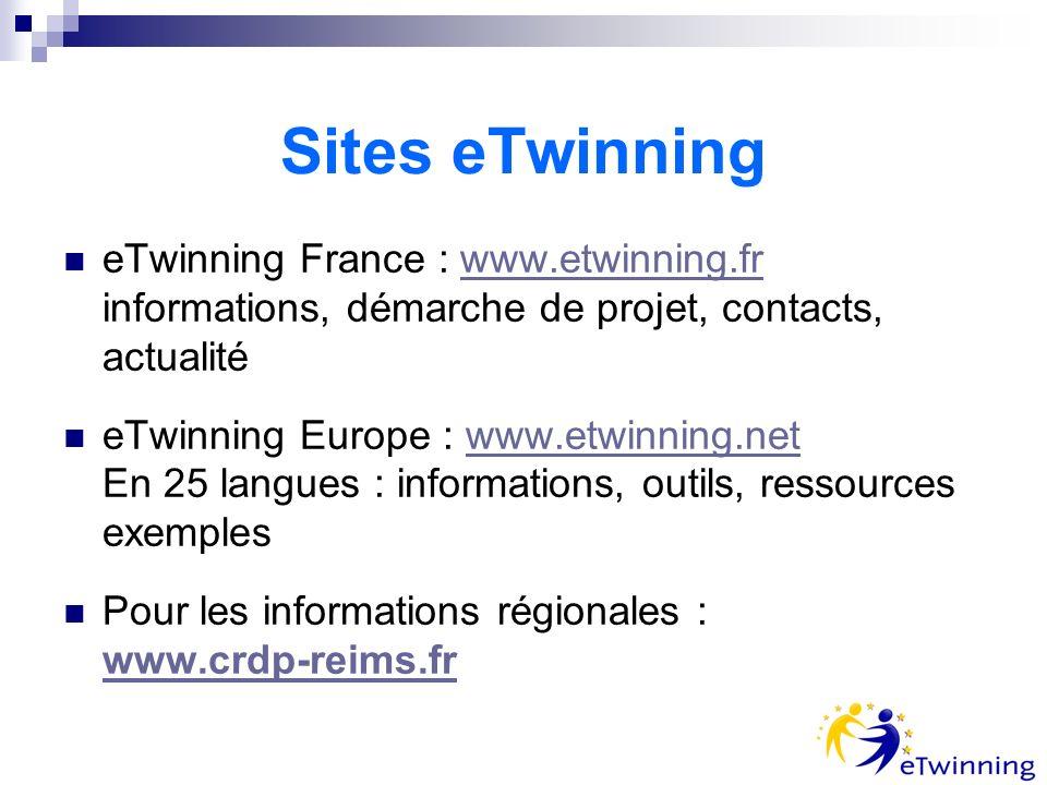 Sites eTwinning eTwinning France : www.etwinning.fr informations, démarche de projet, contacts, actualitéwww.etwinning.fr eTwinning Europe : www.etwinning.net En 25 langues : informations, outils, ressources exempleswww.etwinning.net Pour les informations régionales : www.crdp-reims.fr www.crdp-reims.fr