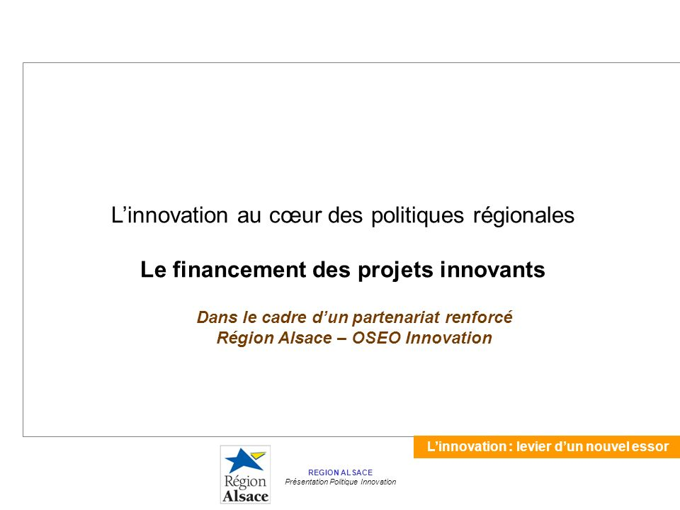 Linnovation : levier dun nouvel essor REGION ALSACE Présentation Politique Innovation Linnovation au cœur des politiques régionales Le financement des projets innovants Dans le cadre dun partenariat renforcé Région Alsace – OSEO Innovation