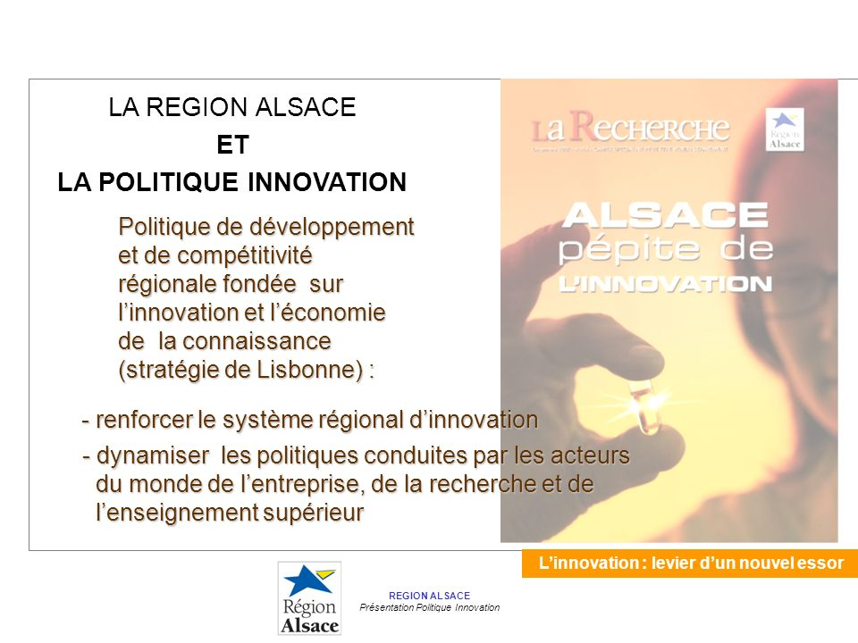 Linnovation : levier dun nouvel essor REGION ALSACE Présentation Politique Innovation LA REGION ALSACE ET LA POLITIQUE INNOVATION Politique de développement et de compétitivité régionale fondée sur linnovation et léconomie de la connaissance (stratégie de Lisbonne) : - renforcer le système régional dinnovation - renforcer le système régional dinnovation - dynamiser les politiques conduites par les acteurs - dynamiser les politiques conduites par les acteurs du monde de lentreprise, de la recherche et de du monde de lentreprise, de la recherche et de lenseignement supérieur lenseignement supérieur