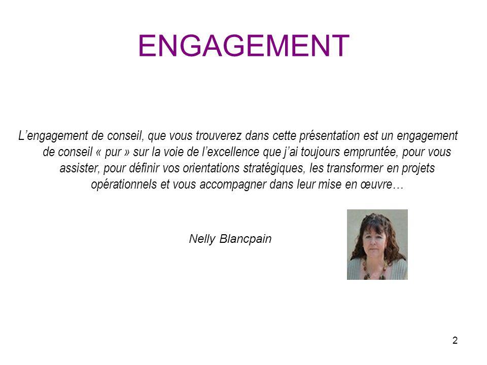 2 ENGAGEMENT Lengagement de conseil, que vous trouverez dans cette présentation est un engagement de conseil « pur » sur la voie de lexcellence que jai toujours empruntée, pour vous assister, pour définir vos orientations stratégiques, les transformer en projets opérationnels et vous accompagner dans leur mise en œuvre… Nelly Blancpain