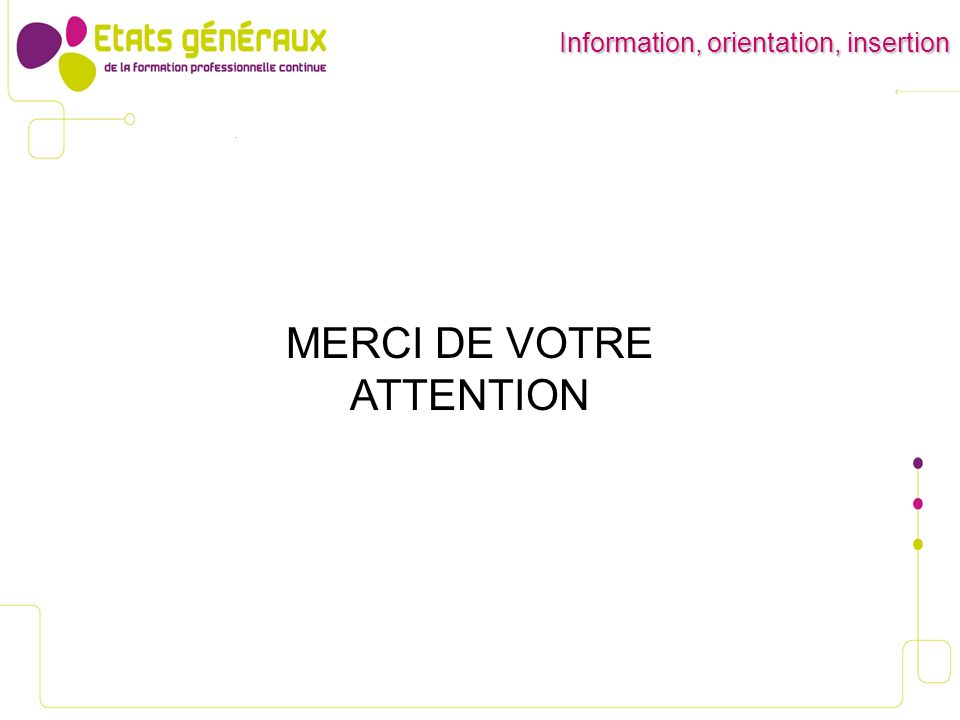 MERCI DE VOTRE ATTENTION Information, orientation, insertion