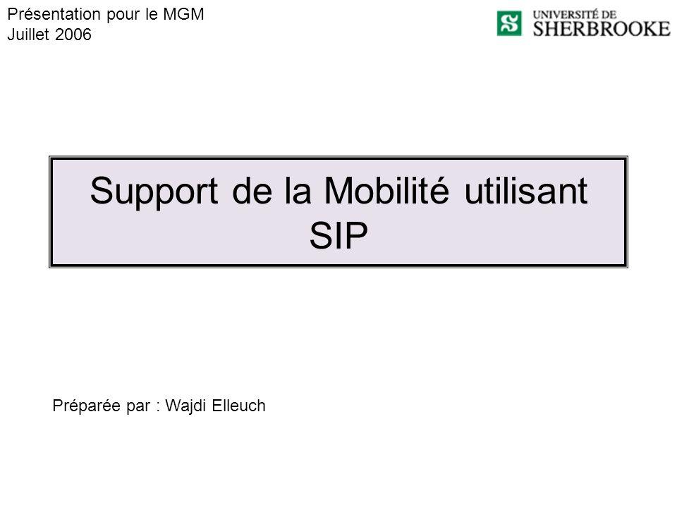 Support de la Mobilité utilisant SIP Préparée par : Wajdi Elleuch Présentation pour le MGM Juillet 2006