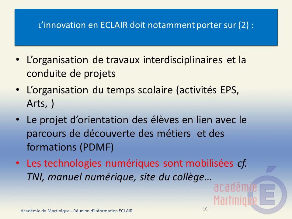 L innovation en ECLAIR doit notamment porter sur (2) : Lorganisation de travaux interdisciplinaires et la conduite de projets Lorganisation du temps scolaire (activités EPS, Arts, ) Le projet dorientation des élèves en lien avec le parcours de découverte des métiers et des formations (PDMF) Les technologies numériques sont mobilisées cf.