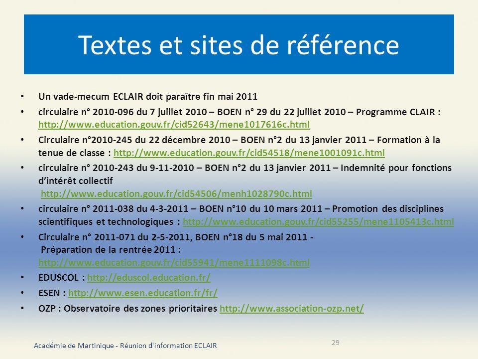 Textes et sites de référence Un vade-mecum ECLAIR doit paraître fin mai 2011 circulaire n° 2010-096 du 7 juillet 2010 – BOEN n° 29 du 22 juillet 2010 – Programme CLAIR : http://www.education.gouv.fr/cid52643/mene1017616c.html http://www.education.gouv.fr/cid52643/mene1017616c.html Circulaire n°2010-245 du 22 décembre 2010 – BOEN n°2 du 13 janvier 2011 – Formation à la tenue de classe : http://www.education.gouv.fr/cid54518/mene1001091c.htmlhttp://www.education.gouv.fr/cid54518/mene1001091c.html circulaire n° 2010-243 du 9-11-2010 – BOEN n°2 du 13 janvier 2011 – Indemnité pour fonctions dintérêt collectif http://www.education.gouv.fr/cid54506/menh1028790c.htmlhttp://www.education.gouv.fr/cid54506/menh1028790c.html circulaire n° 2011-038 du 4-3-2011 – BOEN n°10 du 10 mars 2011 – Promotion des disciplines scientifiques et technologiques : http://www.education.gouv.fr/cid55255/mene1105413c.htmlhttp://www.education.gouv.fr/cid55255/mene1105413c.html Circulaire n° 2011-071 du 2-5-2011, BOEN n°18 du 5 mai 2011 - Préparation de la rentrée 2011 : http://www.education.gouv.fr/cid55941/mene1111098c.html http://www.education.gouv.fr/cid55941/mene1111098c.html EDUSCOL : http://eduscol.education.fr/http://eduscol.education.fr/ ESEN : http://www.esen.education.fr/fr/http://www.esen.education.fr/fr/ OZP : Observatoire des zones prioritaires http://www.association-ozp.net/http://www.association-ozp.net/ Académie de Martinique - Réunion d information ECLAIR 29