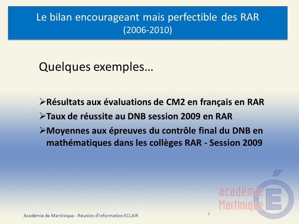 Le bilan encourageant mais perfectible des RAR (2006-2010) Quelques exemples… Résultats aux évaluations de CM2 en français en RAR Taux de réussite au DNB session 2009 en RAR Moyennes aux épreuves du contrôle final du DNB en mathématiques dans les collèges RAR - Session 2009 Académie de Martinique - Réunion d information ECLAIR 4