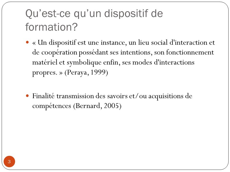 Quest-ce quun dispositif de formation? 3 « Un dispositif est une instance, un lieu social d'interaction et de coopération possédant ses intentions, so