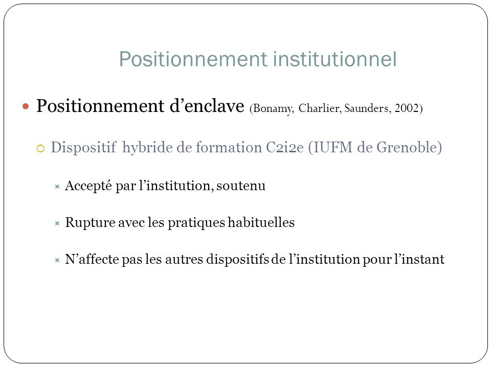 Positionnement institutionnel Positionnement denclave (Bonamy, Charlier, Saunders, 2002) Dispositif hybride de formation C2i2e (IUFM de Grenoble) Acce
