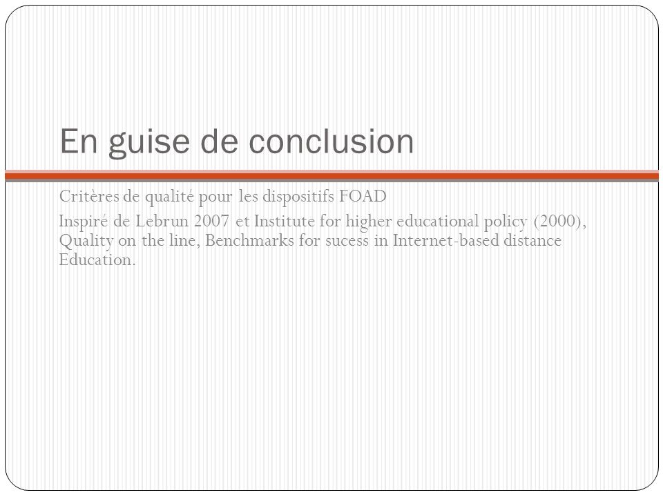 En guise de conclusion Critères de qualité pour les dispositifs FOAD Inspiré de Lebrun 2007 et Institute for higher educational policy (2000), Quality