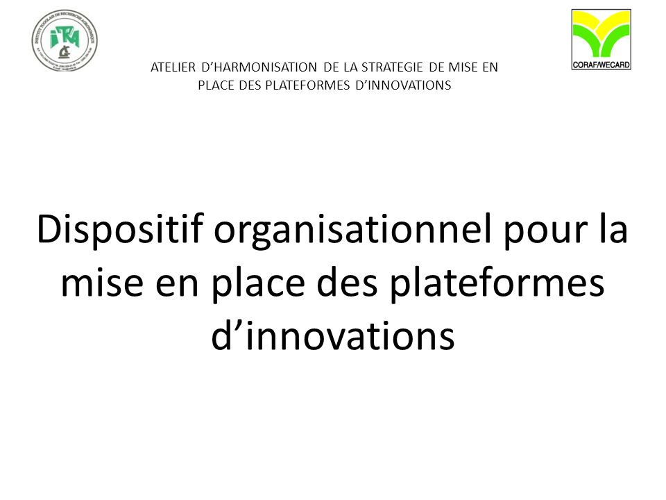 ATELIER DHARMONISATION DE LA STRATEGIE DE MISE EN PLACE DES PLATEFORMES DINNOVATIONS Dispositif organisationnel pour la mise en place des plateformes dinnovations