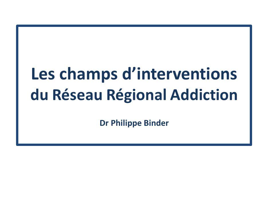 Les champs dinterventions du Réseau Régional Addiction Dr Philippe Binder