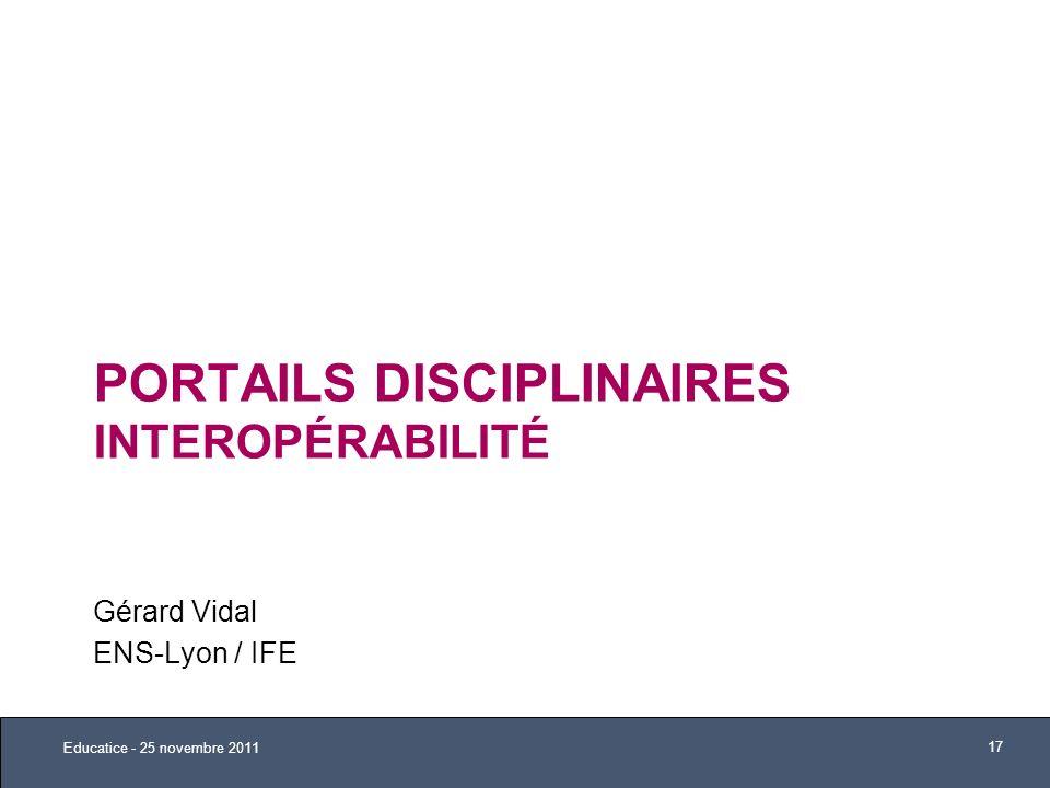 PORTAILS DISCIPLINAIRES INTEROPÉRABILITÉ Gérard Vidal ENS-Lyon / IFE Educatice - 25 novembre 2011 17