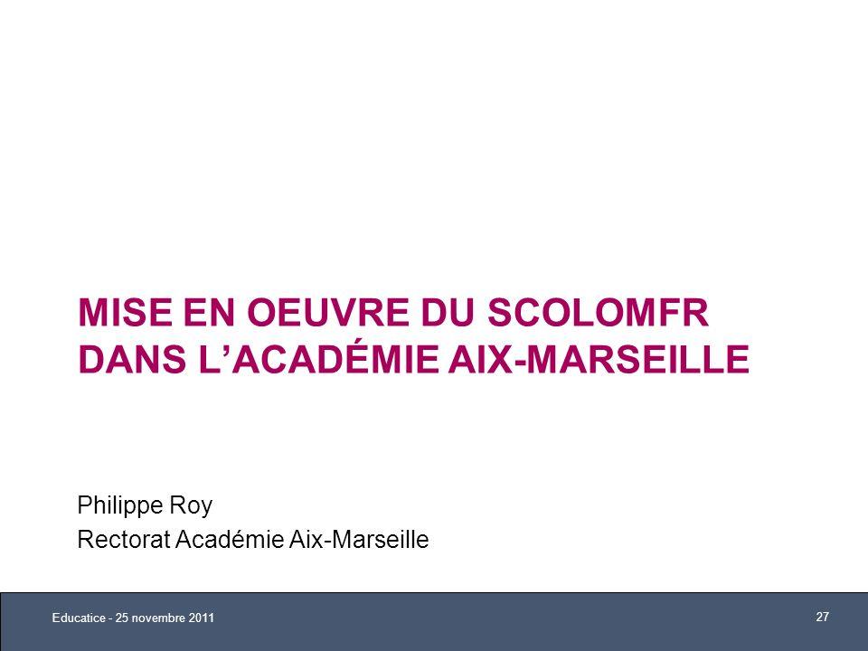 MISE EN OEUVRE DU SCOLOMFR DANS LACADÉMIE AIX-MARSEILLE Philippe Roy Rectorat Académie Aix-Marseille Educatice - 25 novembre 2011 27