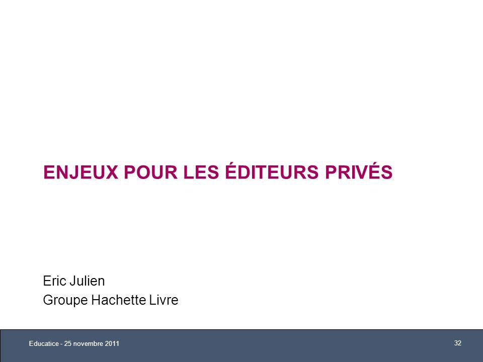ENJEUX POUR LES ÉDITEURS PRIVÉS Eric Julien Groupe Hachette Livre Educatice - 25 novembre 2011 32