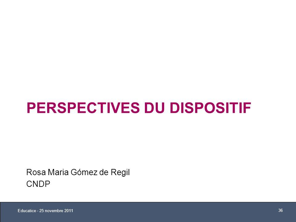 PERSPECTIVES DU DISPOSITIF Rosa Maria Gómez de Regil CNDP Educatice - 25 novembre 2011 36
