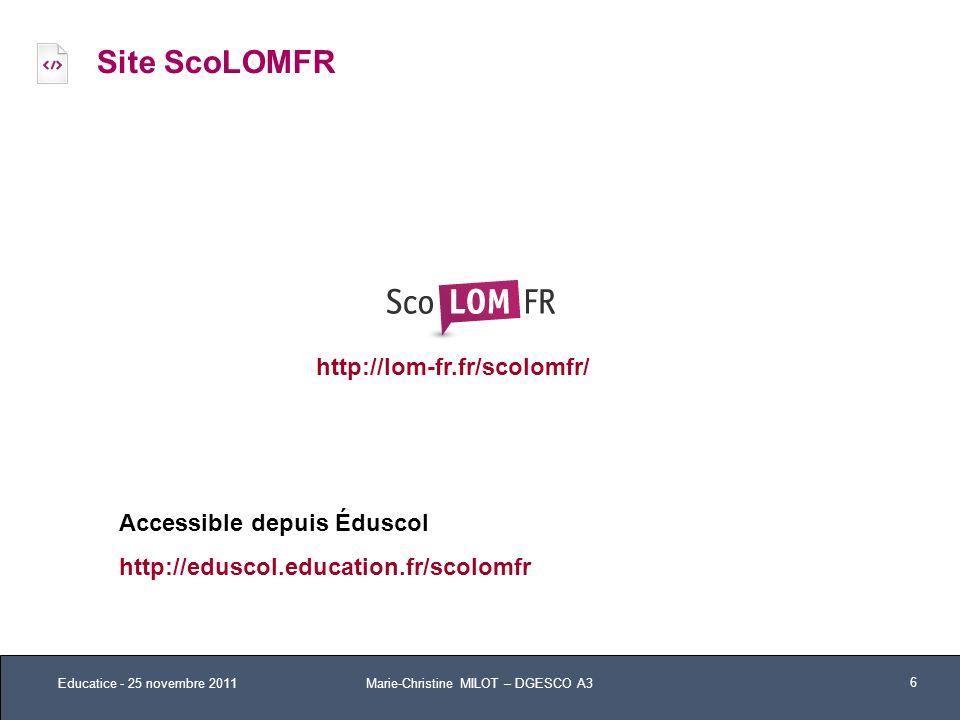Site ScoLOMFR Educatice - 25 novembre 2011 6 http://lom-fr.fr/scolomfr/ Accessible depuis Éduscol http://eduscol.education.fr/scolomfr Marie-Christine